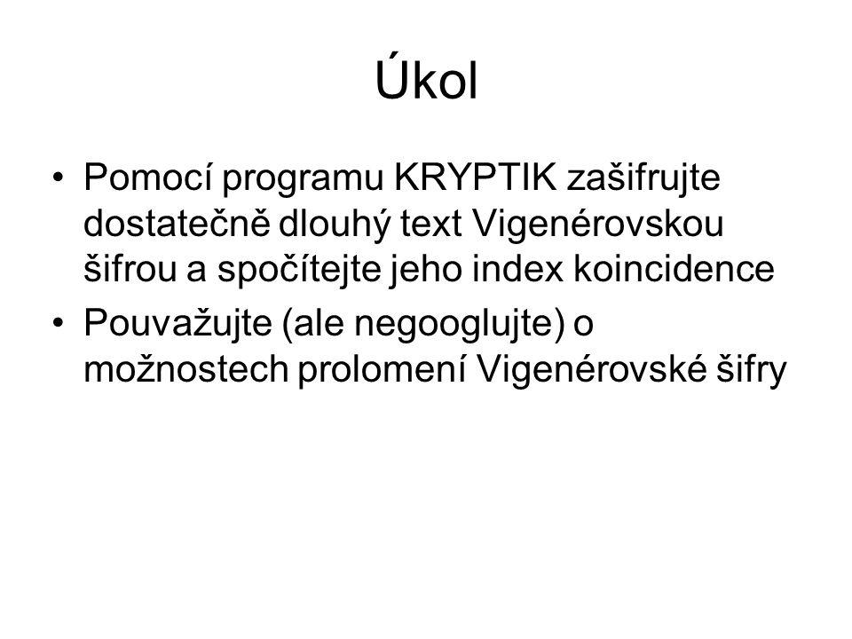 Úkol Pomocí programu KRYPTIK zašifrujte dostatečně dlouhý text Vigenérovskou šifrou a spočítejte jeho index koincidence Pouvažujte (ale negooglujte) o možnostech prolomení Vigenérovské šifry