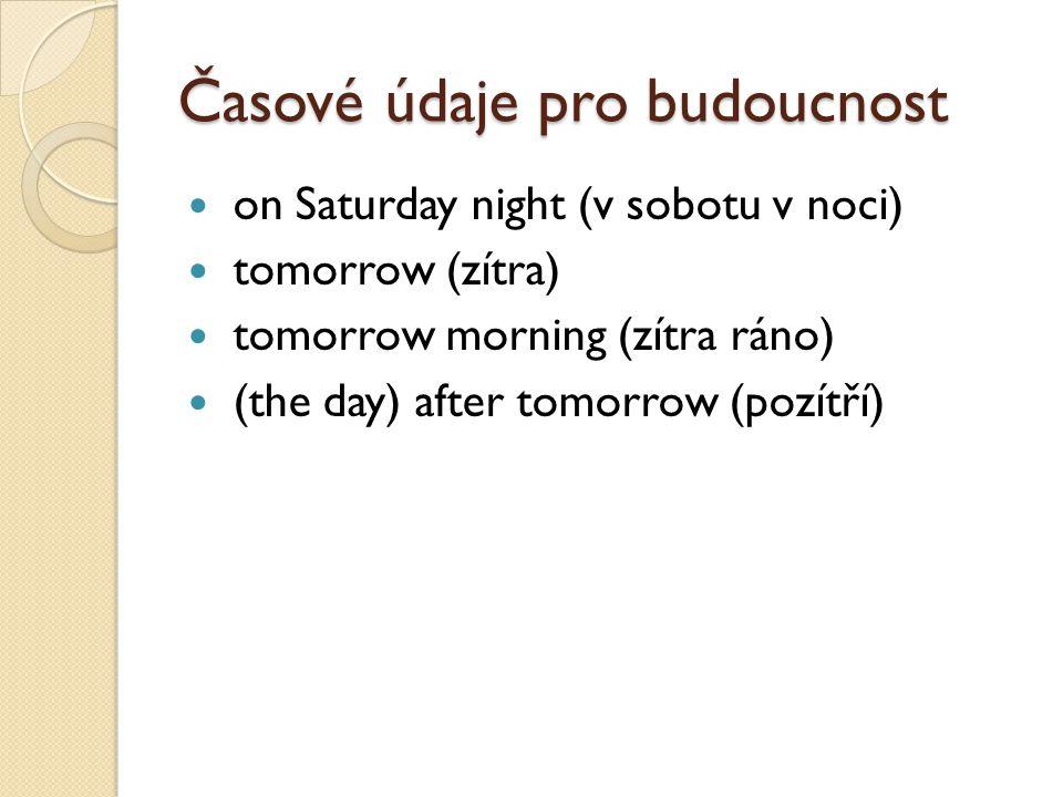 Časové údaje pro budoucnost on Saturday night (v sobotu v noci) tomorrow (zítra) tomorrow morning (zítra ráno) (the day) after tomorrow (pozítří)