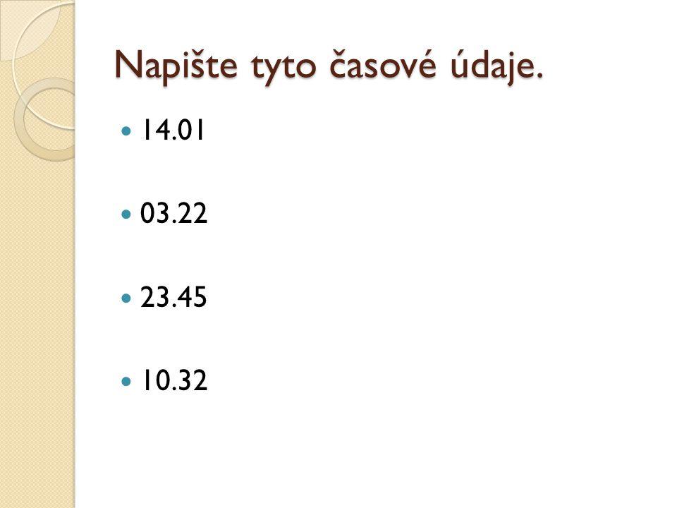 Napište tyto časové údaje. 14.01 03.22 23.45 10.32