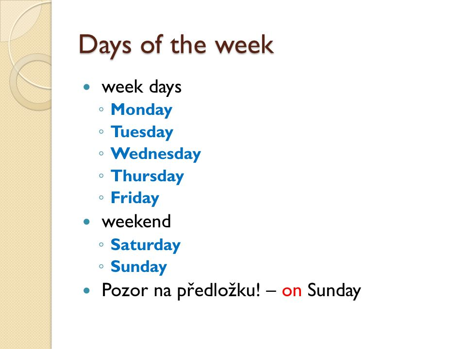 Days of the week week days ◦ Monday ◦ Tuesday ◦ Wednesday ◦ Thursday ◦ Friday weekend ◦ Saturday ◦ Sunday Pozor na předložku! – on Sunday