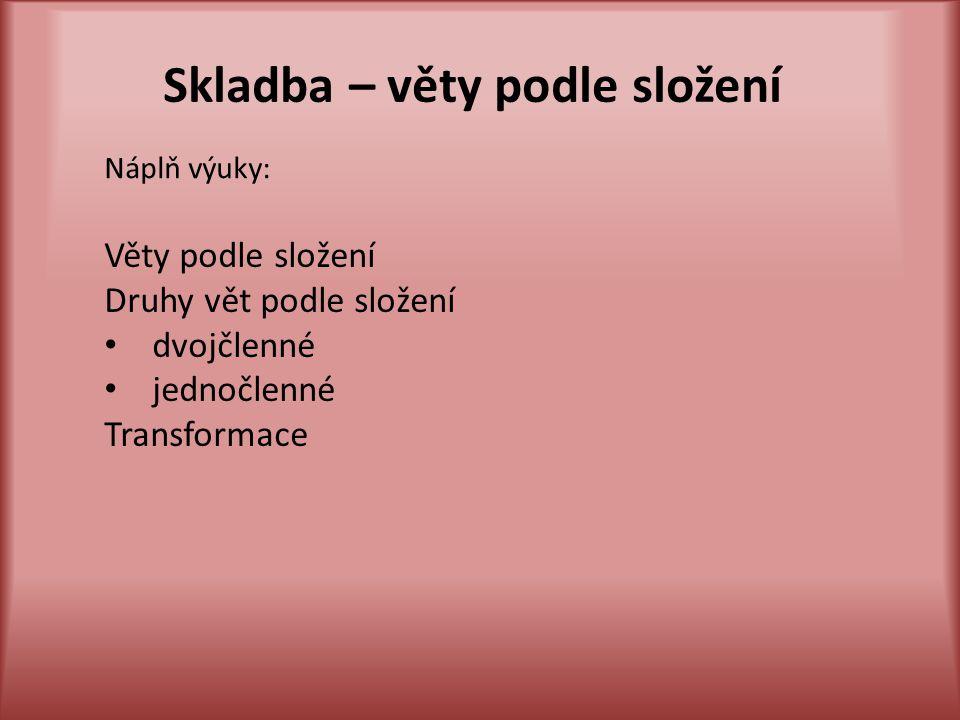 Skladba – věty podle složení Náplň výuky: Věty podle složení Druhy vět podle složení dvojčlenné jednočlenné Transformace