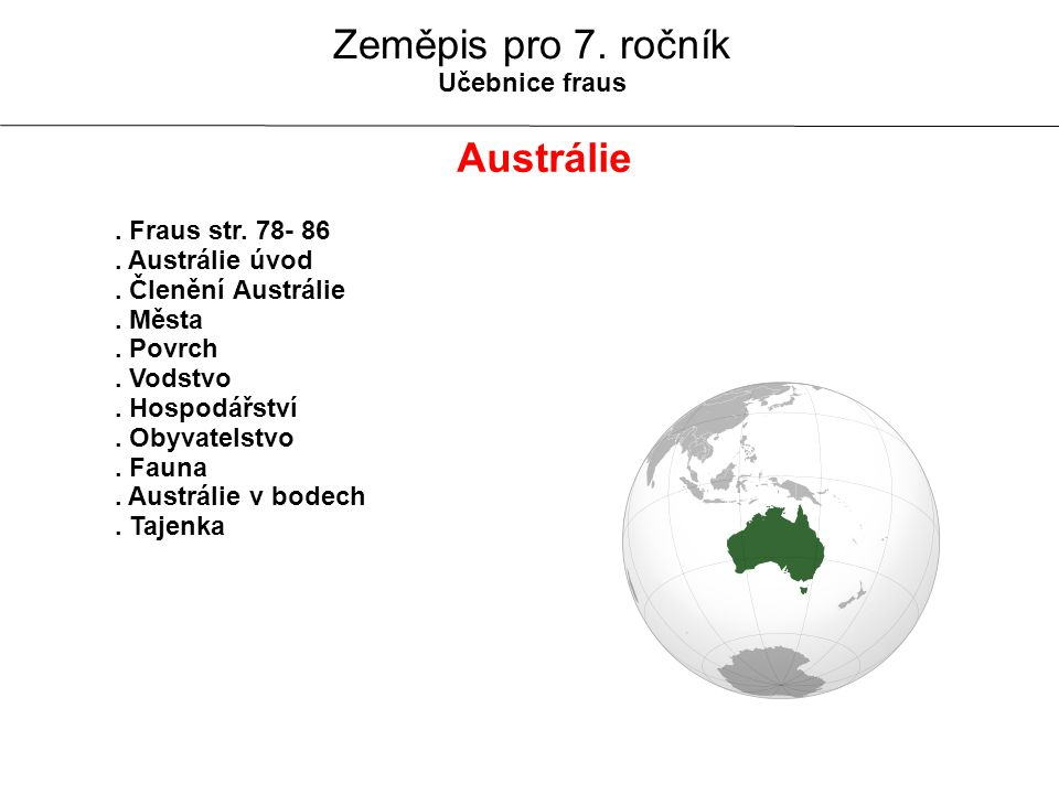 Austrálie v bodech POVRCH AUSTRÁLIE -tvar pánve -Velké předělové pohoří -na jihu Australské Alpy (Mt.Kosciusco = 2 228 m) -vnitrozemí - Velká Viktoriina poušť PODNEBÍ AUSTRÁLIE -pásy - subtropický, tropický, mírný -pobřeží vlhké -vnitrozemí - suché = poušť Poloha - J.