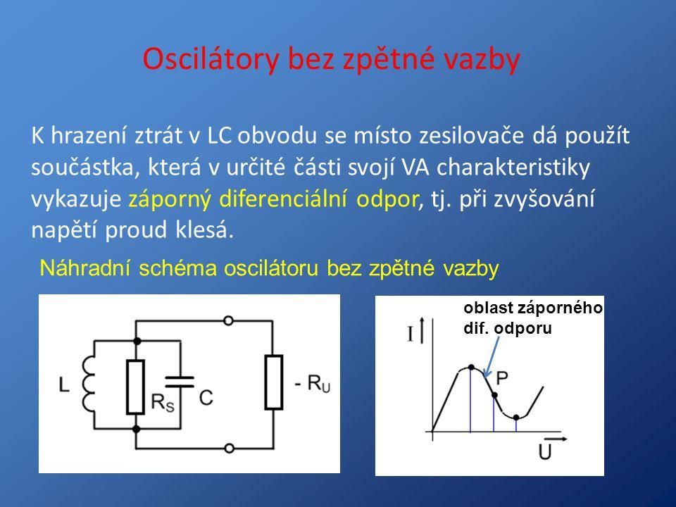 Oscilátory bez zpětné vazby K hrazení ztrát v LC obvodu se místo zesilovače dá použít součástka, která v určité části svojí VA charakteristiky vykazuj
