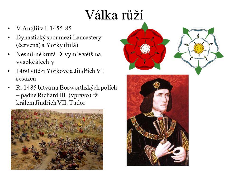 Válka růží V Anglii v l. 1455-85 Dynastický spor mezi Lancastery (červená) a Yorky (bílá) Nesmírně krutá  vymře většina vysoké šlechty 1460 vítězí Yo