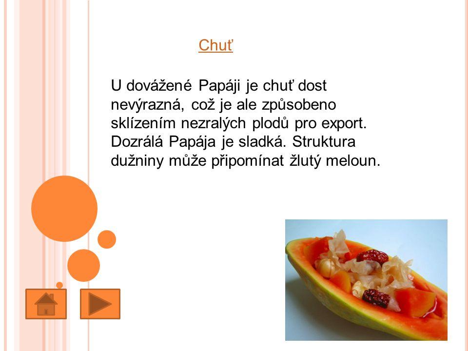Chuť U dovážené Papáji je chuť dost nevýrazná, což je ale způsobeno sklízením nezralých plodů pro export. Dozrálá Papája je sladká. Struktura dužniny