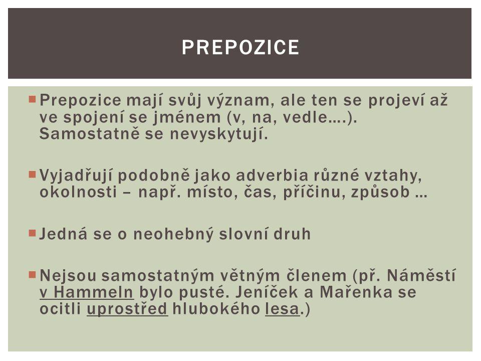  Prepozice mají svůj význam, ale ten se projeví až ve spojení se jménem (v, na, vedle….). Samostatně se nevyskytují.  Vyjadřují podobně jako adverbi