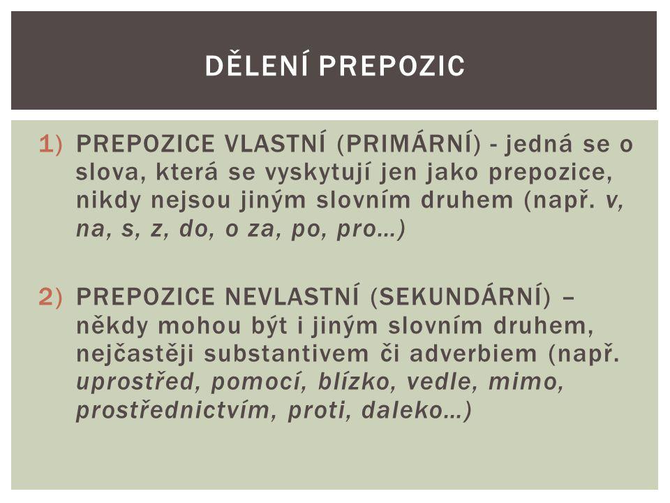 1)PREPOZICE VLASTNÍ (PRIMÁRNÍ) - jedná se o slova, která se vyskytují jen jako prepozice, nikdy nejsou jiným slovním druhem (např. v, na, s, z, do, o