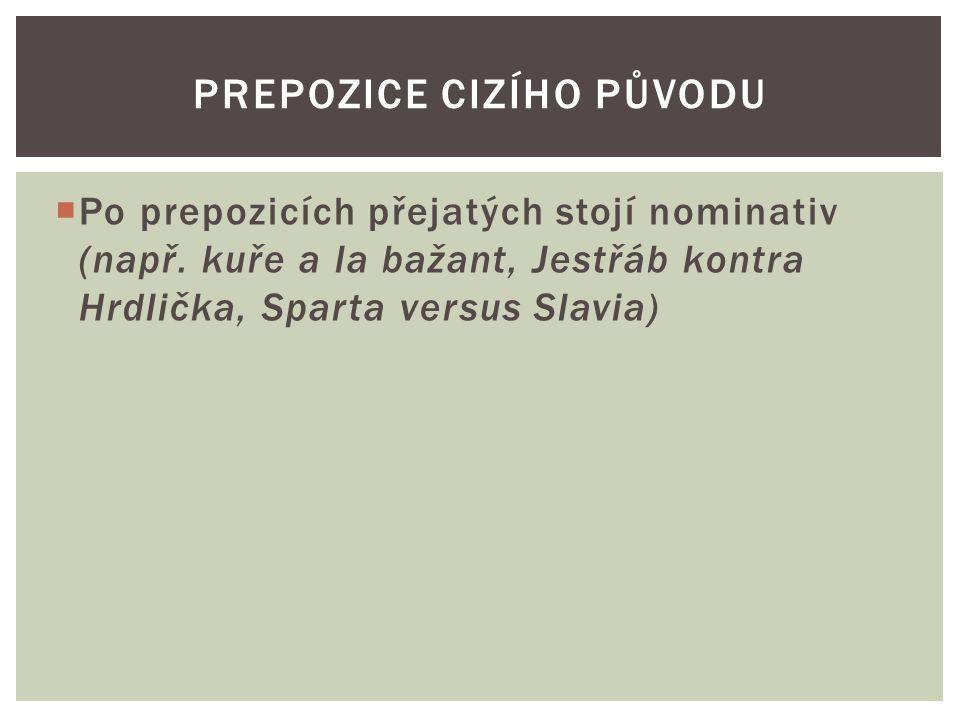  Po prepozicích přejatých stojí nominativ (např. kuře a la bažant, Jestřáb kontra Hrdlička, Sparta versus Slavia) PREPOZICE CIZÍHO PŮVODU
