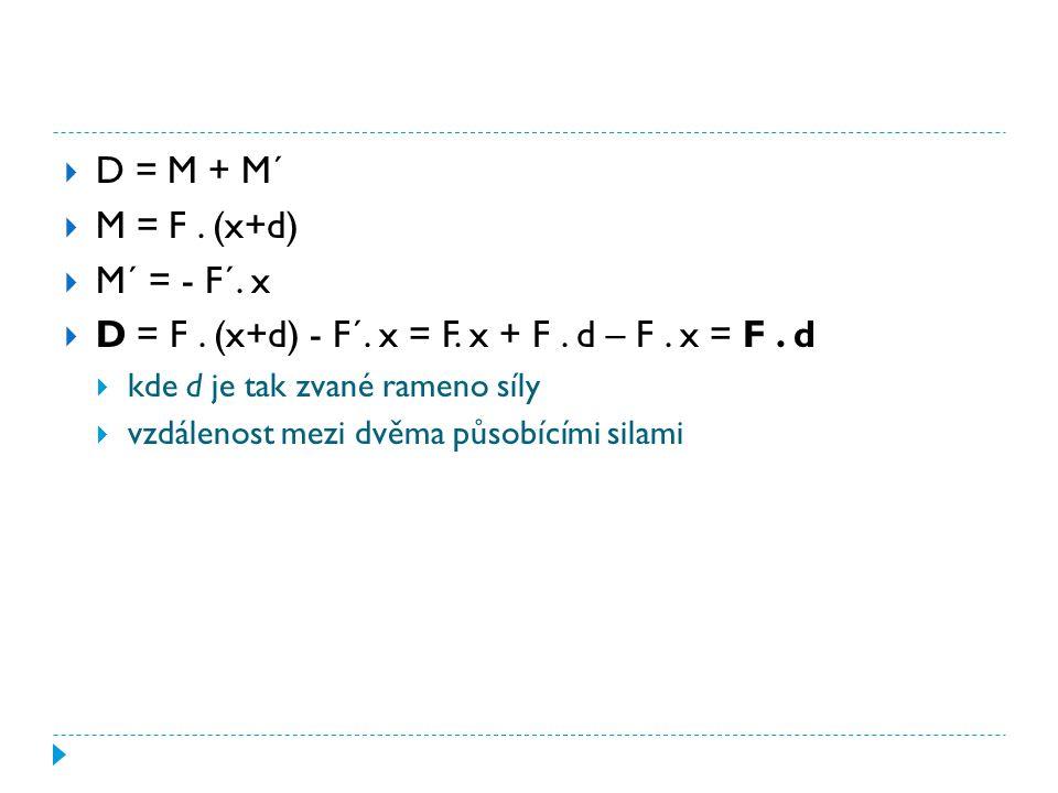  D = M + M´  M = F. (x+d)  M´ = - F´. x  D = F. (x+d) - F´. x = F. x + F. d – F. x = F. d  kde d je tak zvané rameno síly  vzdálenost mezi dvěma