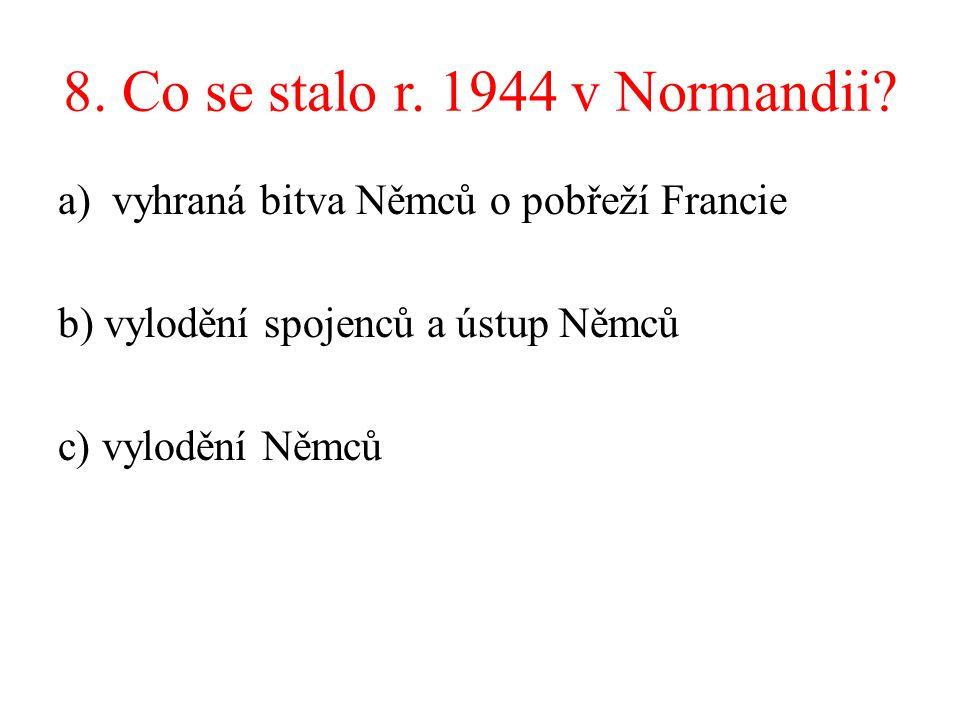 8. Co se stalo r. 1944 v Normandii? a)vyhraná bitva Němců o pobřeží Francie b) vylodění spojenců a ústup Němců c) vylodění Němců