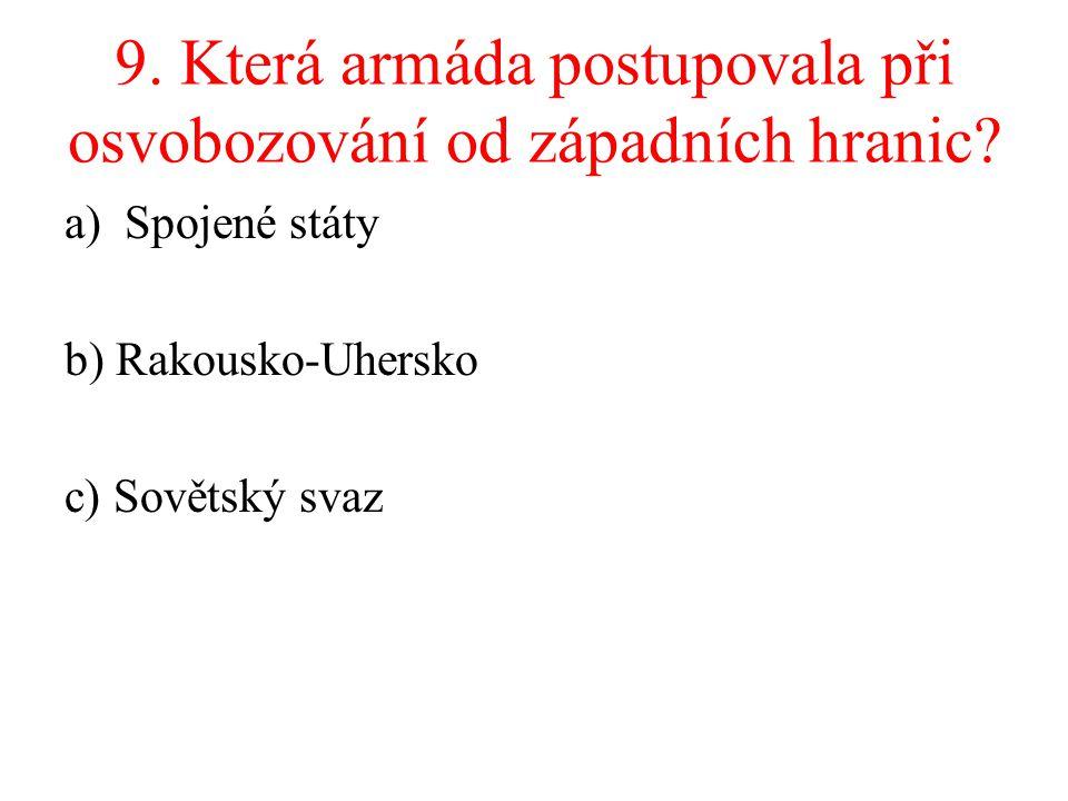 9. Která armáda postupovala při osvobozování od západních hranic? a)Spojené státy b) Rakousko-Uhersko c) Sovětský svaz