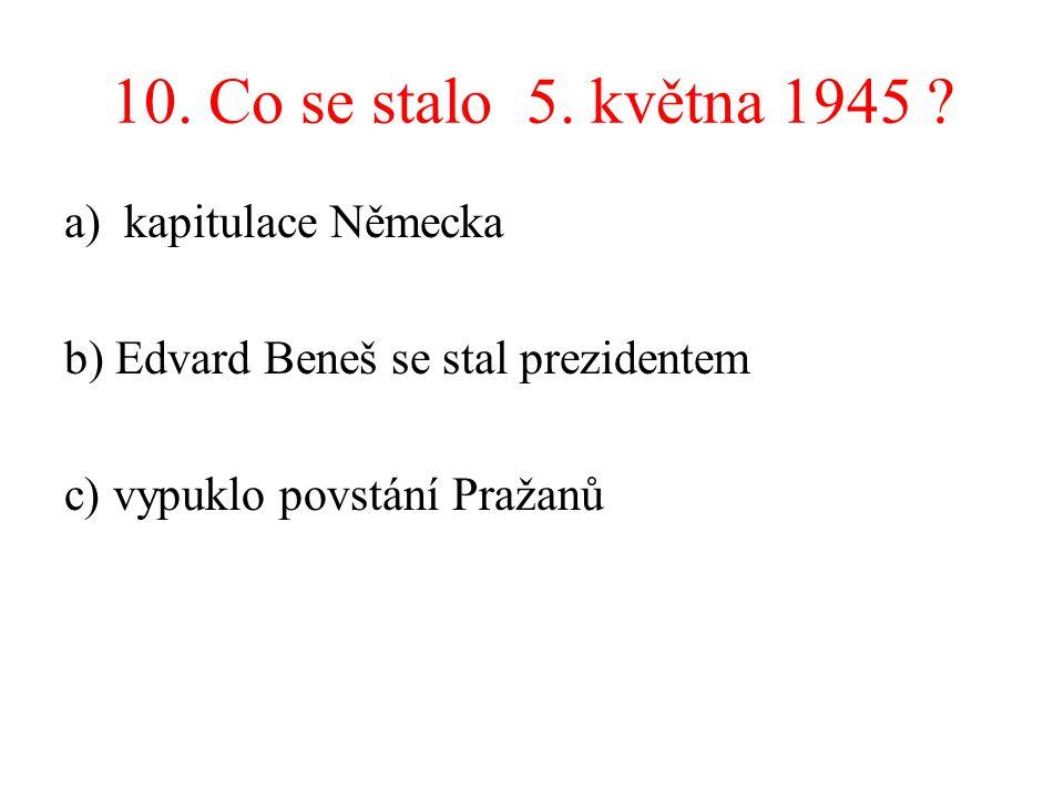 10. Co se stalo 5. května 1945 ? a)kapitulace Německa b) Edvard Beneš se stal prezidentem c) vypuklo povstání Pražanů