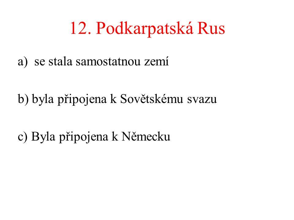 12. Podkarpatská Rus a)se stala samostatnou zemí b) byla připojena k Sovětskému svazu c) Byla připojena k Německu