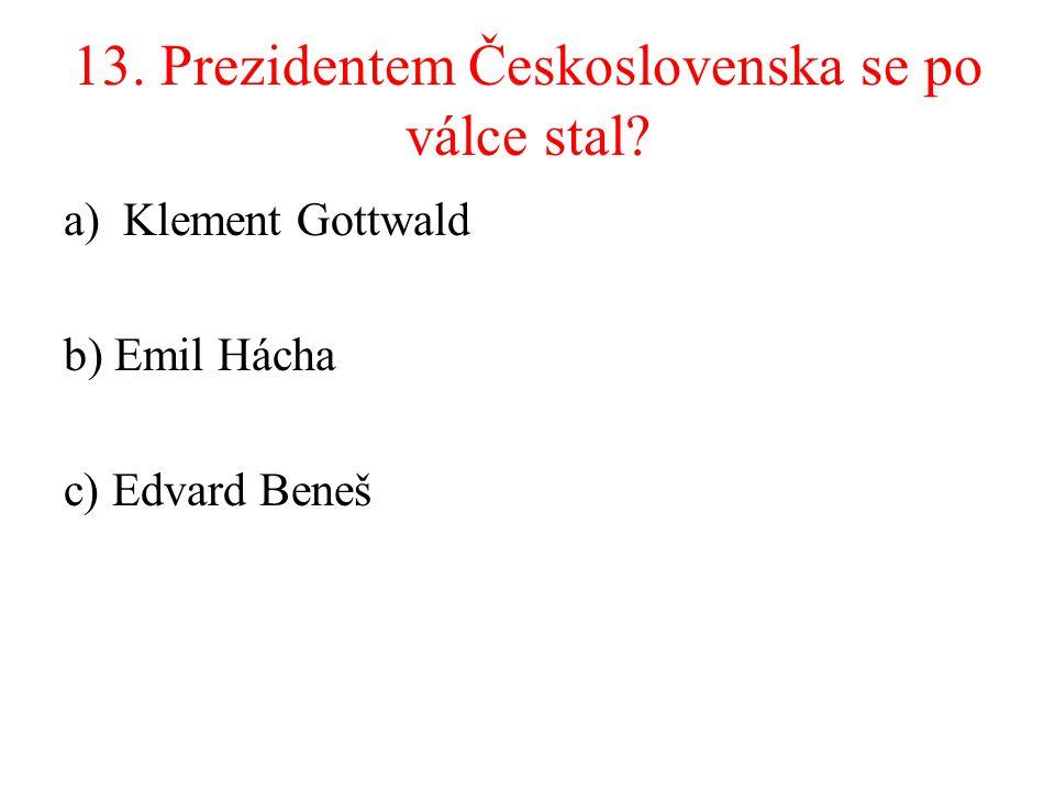 13. Prezidentem Československa se po válce stal? a)Klement Gottwald b) Emil Hácha c) Edvard Beneš
