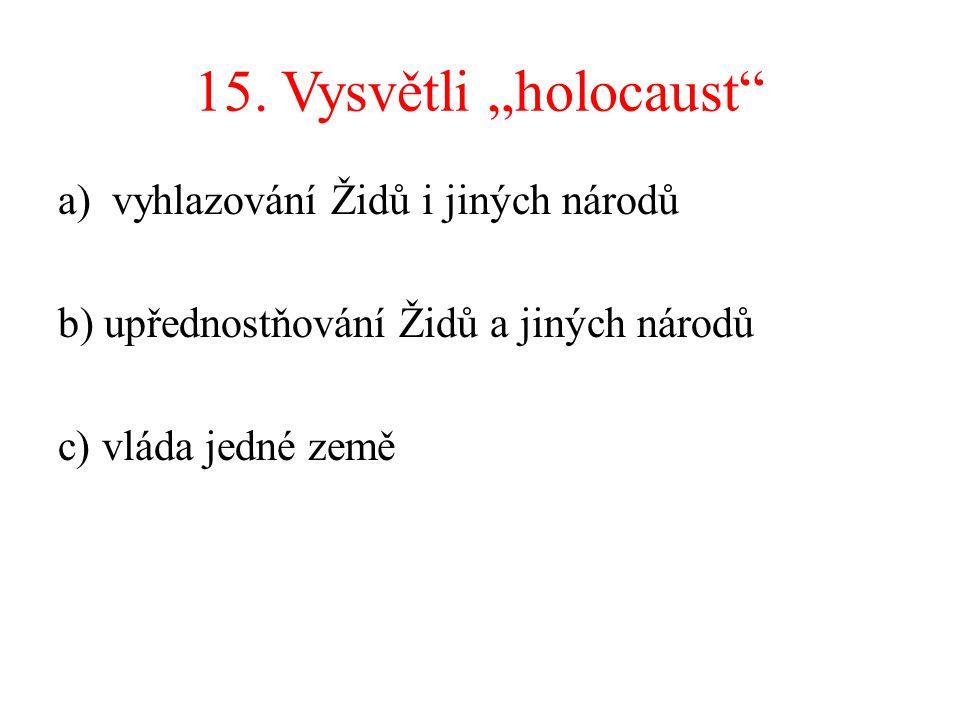 """15. Vysvětli """"holocaust"""" a)vyhlazování Židů i jiných národů b) upřednostňování Židů a jiných národů c) vláda jedné země"""