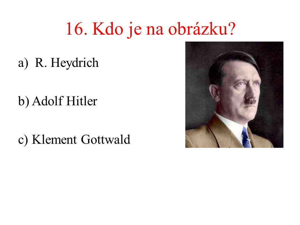 16. Kdo je na obrázku? a)R. Heydrich b) Adolf Hitler c) Klement Gottwald