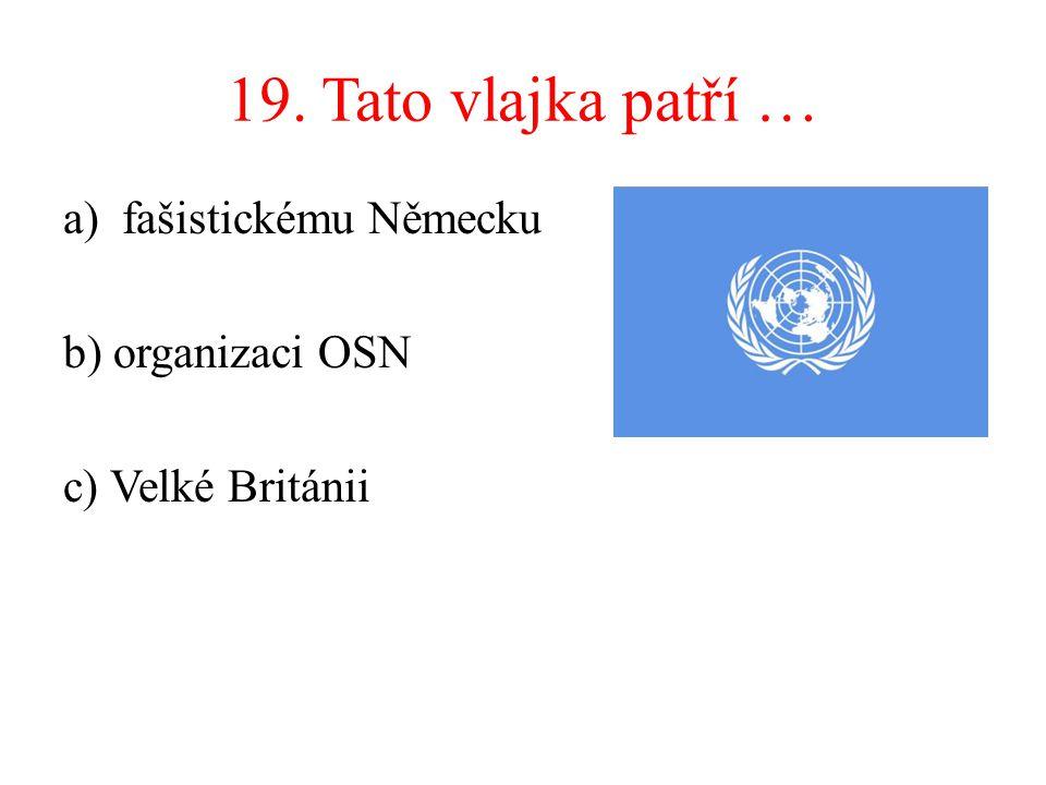 19. Tato vlajka patří … a)fašistickému Německu b) organizaci OSN c) Velké Británii