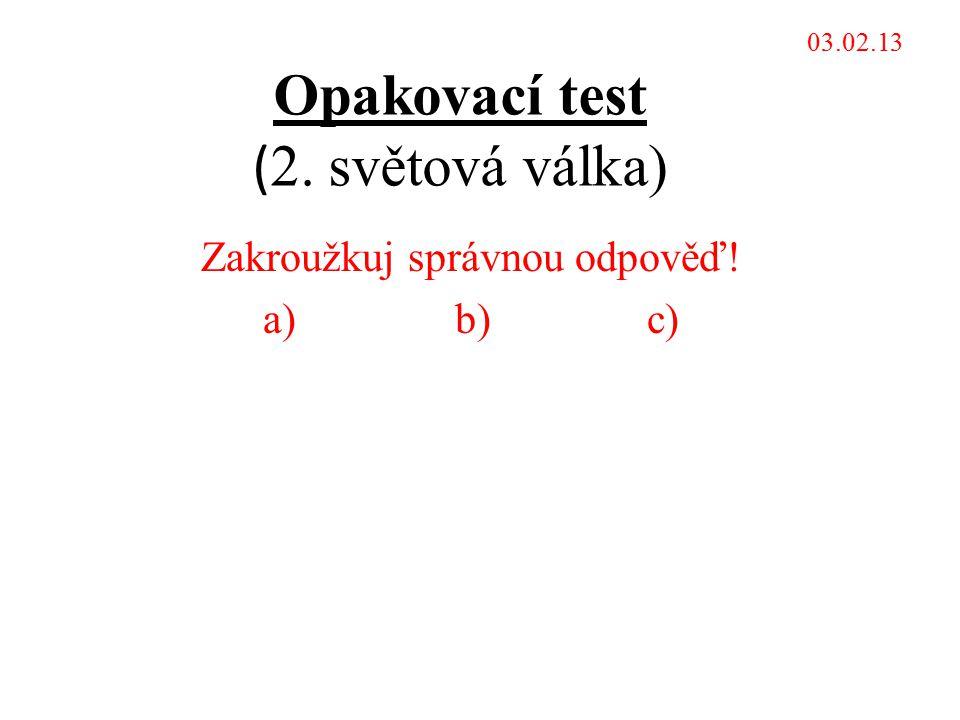 Opakovací test ( 2. světová válka) Zakroužkuj správnou odpověď! a)b)c) 03.02.13