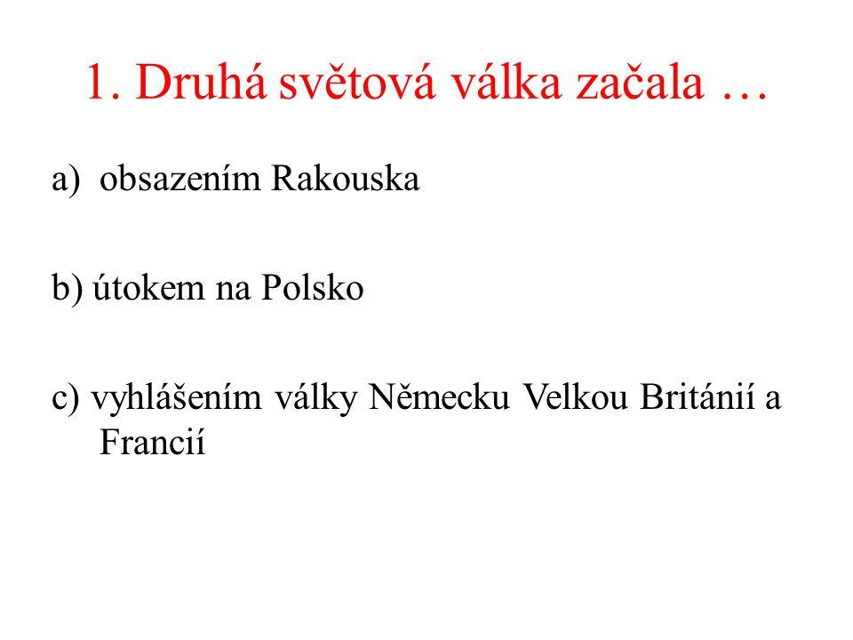 1. Druhá světová válka začala … a)obsazením Rakouska b) útokem na Polsko c) vyhlášením války Německu Velkou Británií a Francií