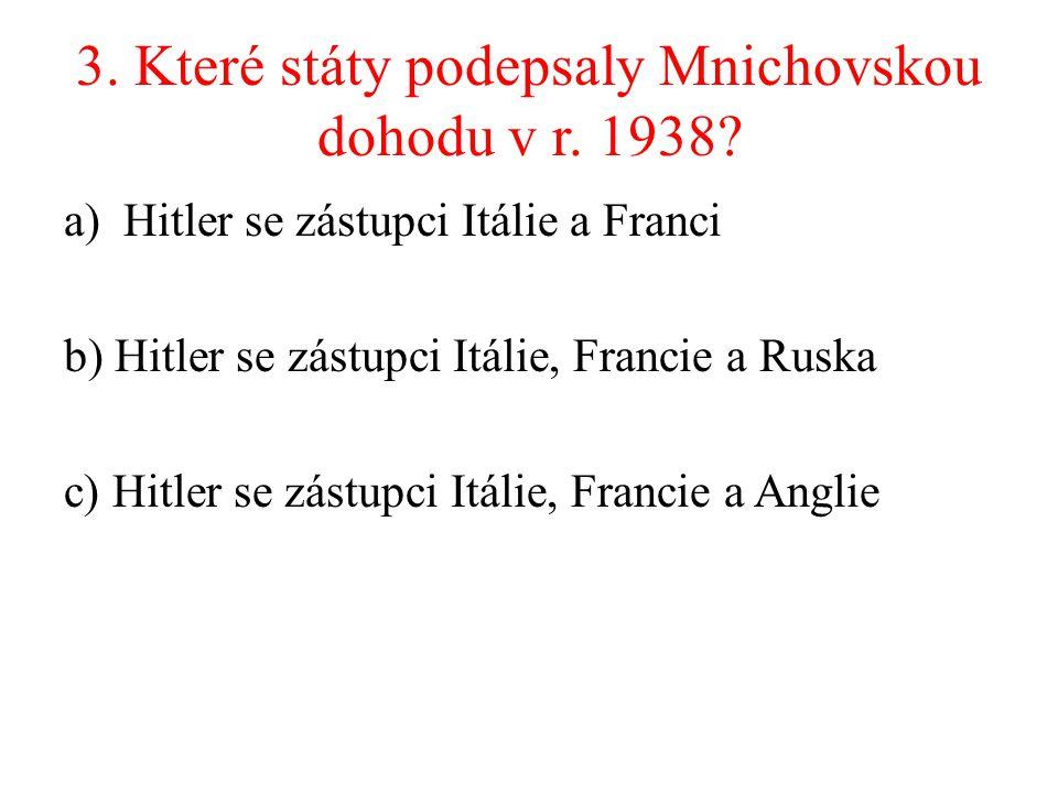 3. Které státy podepsaly Mnichovskou dohodu v r. 1938? a)Hitler se zástupci Itálie a Franci b) Hitler se zástupci Itálie, Francie a Ruska c) Hitler se