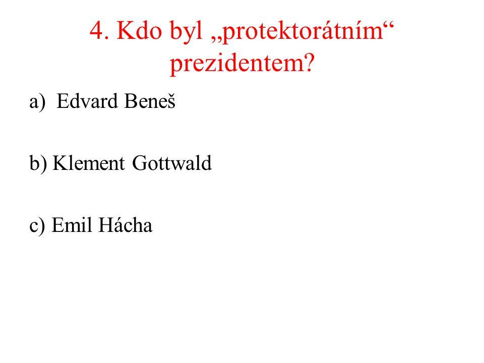 "4. Kdo byl ""protektorátním"" prezidentem? a)Edvard Beneš b) Klement Gottwald c) Emil Hácha"
