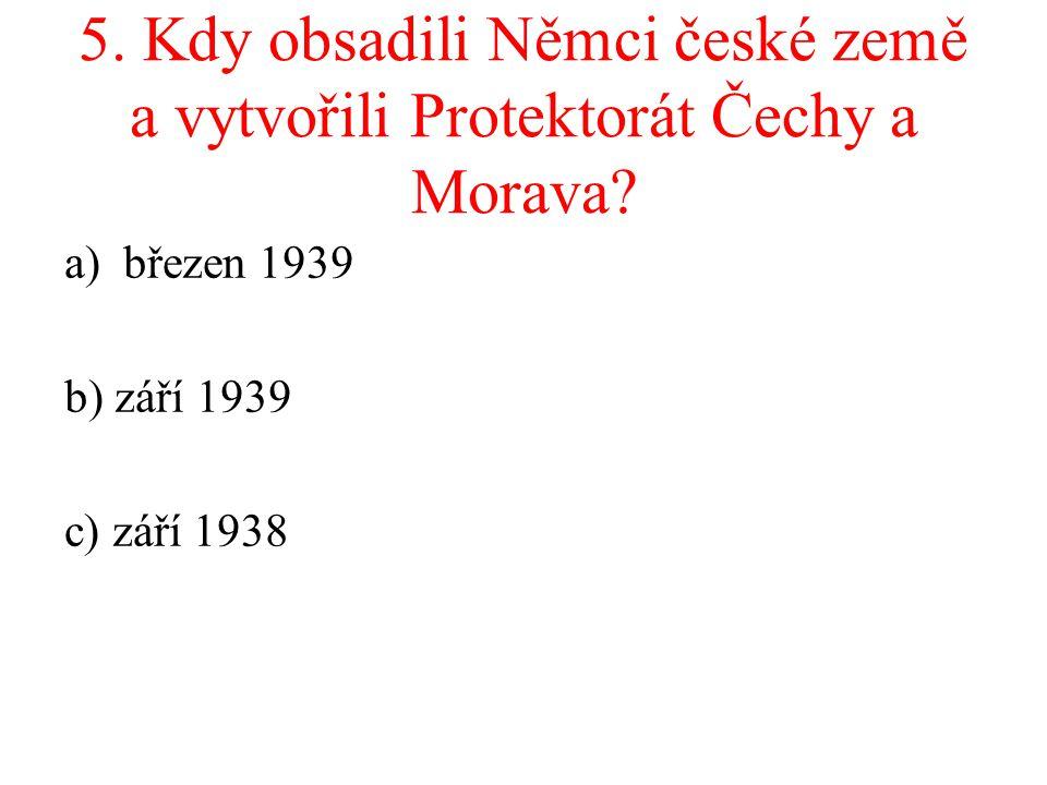 5. Kdy obsadili Němci české země a vytvořili Protektorát Čechy a Morava? a)březen 1939 b) září 1939 c) září 1938