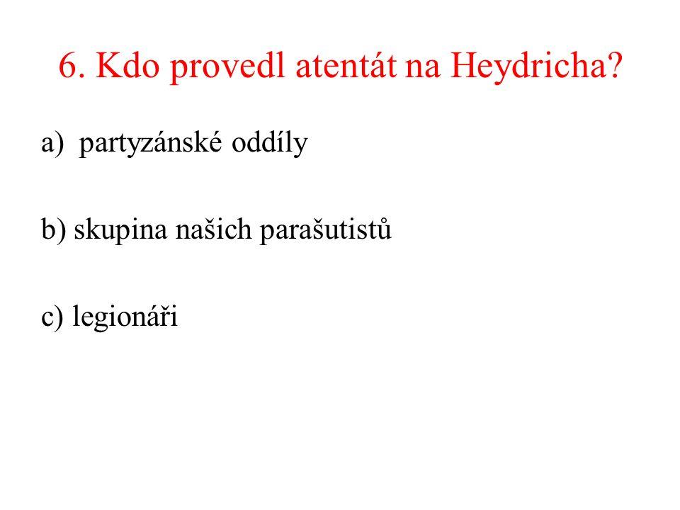 6. Kdo provedl atentát na Heydricha? a)partyzánské oddíly b) skupina našich parašutistů c) legionáři