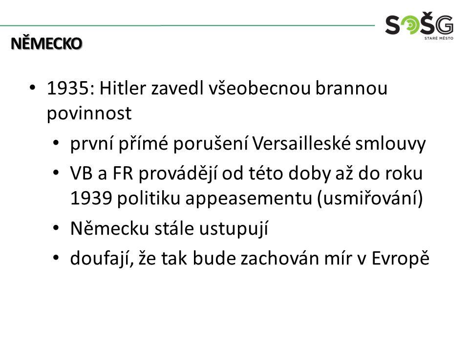 NĚMECKO 1935: Hitler zavedl všeobecnou brannou povinnost první přímé porušení Versailleské smlouvy VB a FR provádějí od této doby až do roku 1939 politiku appeasementu (usmiřování) Německu stále ustupují doufají, že tak bude zachován mír v Evropě