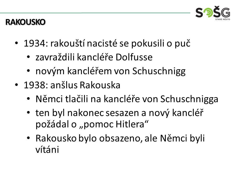 """RAKOUSKO 1934: rakouští nacisté se pokusili o puč zavraždili kancléře Dolfusse novým kancléřem von Schuschnigg 1938: anšlus Rakouska Němci tlačili na kancléře von Schuschnigga ten byl nakonec sesazen a nový kancléř požádal o """"pomoc Hitlera Rakousko bylo obsazeno, ale Němci byli vítáni"""