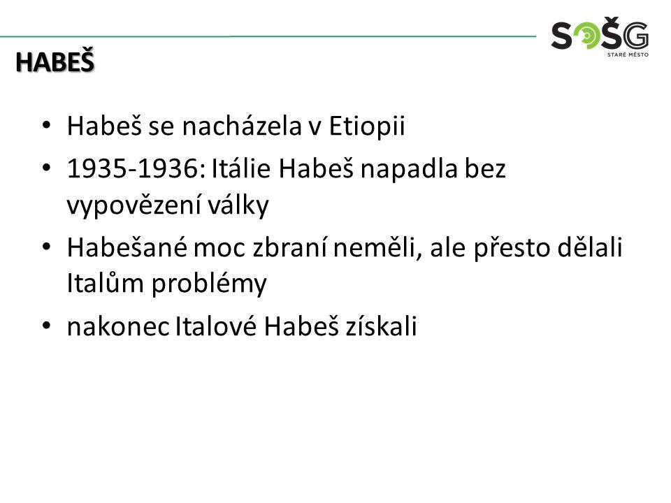 HABEŠ Habeš se nacházela v Etiopii 1935-1936: Itálie Habeš napadla bez vypovězení války Habešané moc zbraní neměli, ale přesto dělali Italům problémy nakonec Italové Habeš získali