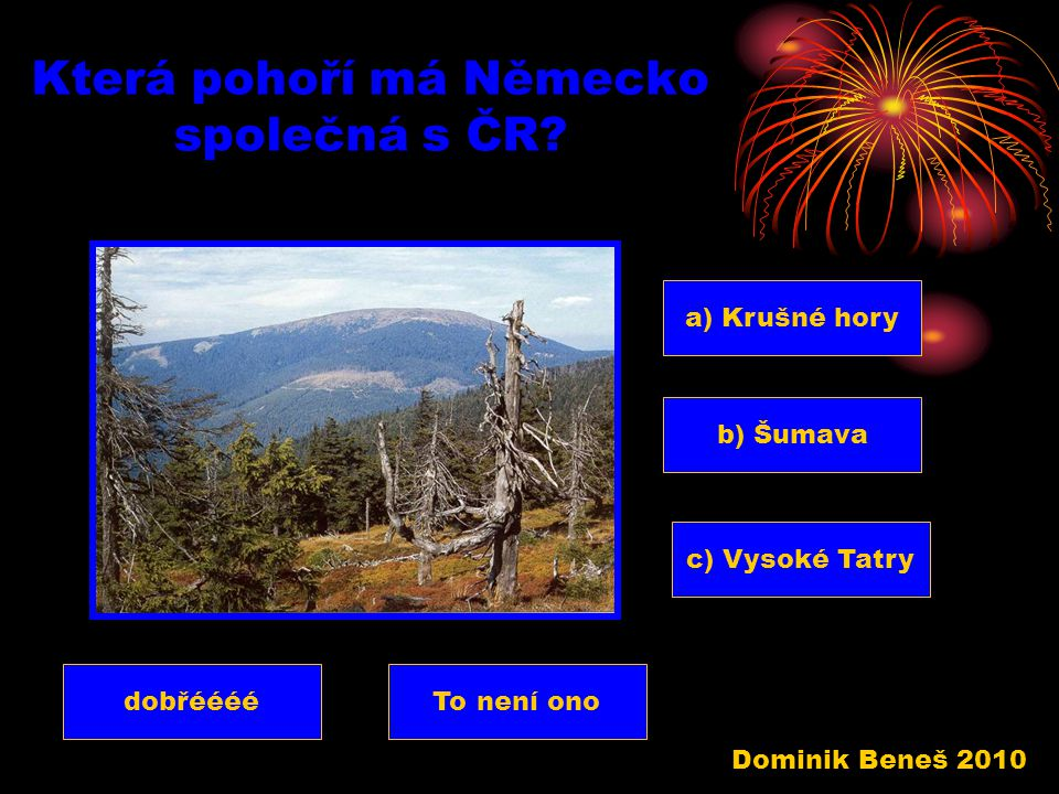 Které velehory leží v Německu? a) Himaláje b) Vysoké Tatry c) Alpy dobřééééTo není ono Dominik Beneš 2010