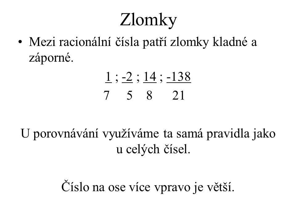 Zlomky Mezi racionální čísla patří zlomky kladné a záporné. 1 ; -2 ; 14 ; -138 7 5 8 21 U porovnávání využíváme ta samá pravidla jako u celých čísel.
