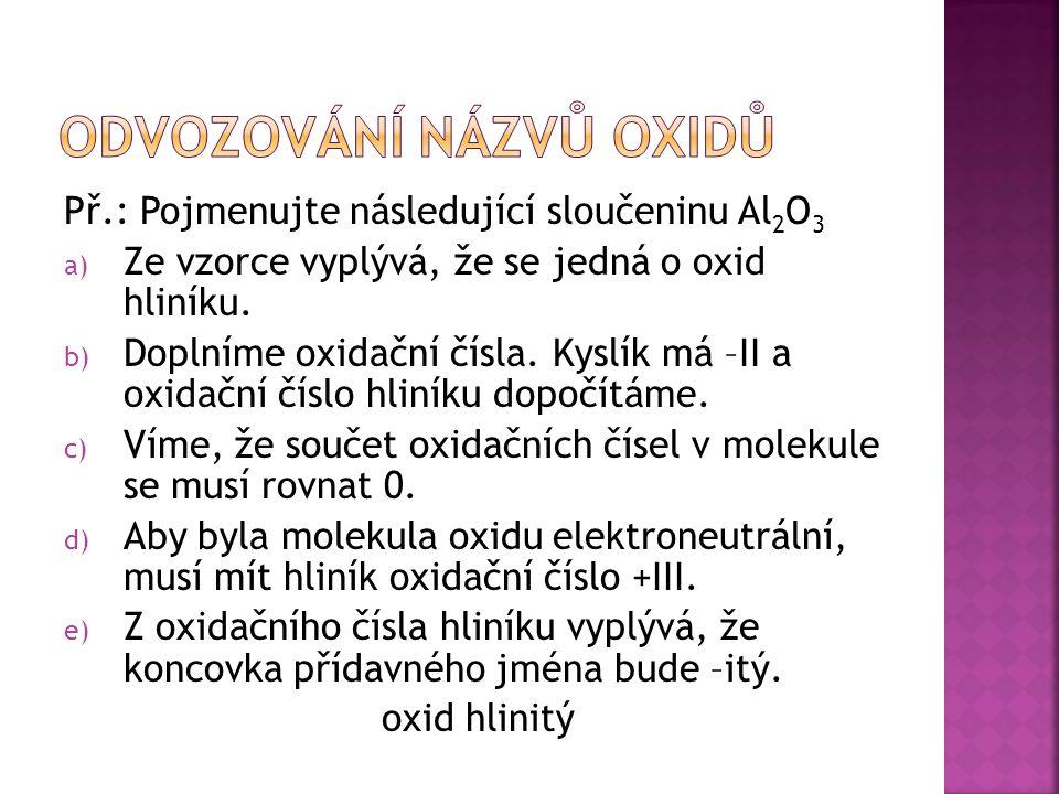 Př.: Pojmenujte následující sloučeninu Al 2 O 3 a) Ze vzorce vyplývá, že se jedná o oxid hliníku.