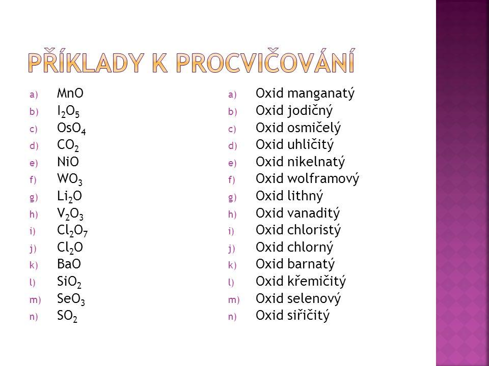 a) MnO b) I 2 O 5 c) OsO 4 d) CO 2 e) NiO f) WO 3 g) Li 2 O h) V 2 O 3 i) Cl 2 O 7 j) Cl 2 O k) BaO l) SiO 2 m) SeO 3 n) SO 2 a) Oxid manganatý b) Oxid jodičný c) Oxid osmičelý d) Oxid uhličitý e) Oxid nikelnatý f) Oxid wolframový g) Oxid lithný h) Oxid vanaditý i) Oxid chloristý j) Oxid chlorný k) Oxid barnatý l) Oxid křemičitý m) Oxid selenový n) Oxid siřičitý