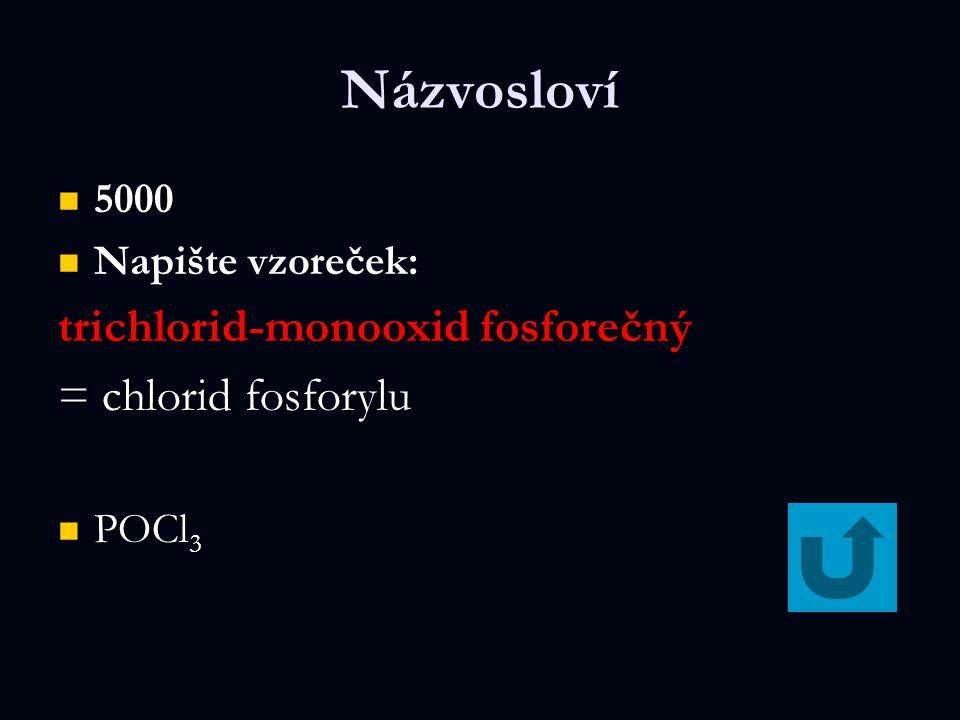 Názvosloví 5000 5000 : Napište vzoreček: trichlorid-monooxid fosforečný = chlorid fosforylu POCl 3 POCl 3