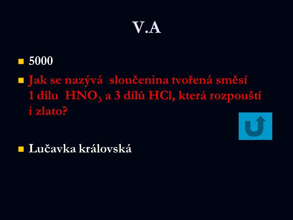 V.A 5000 5000 Jak se nazývá sloučenina tvořená směsí 1 dílu HNO 3 a 3 dílů HCl, která rozpouští i zlato.