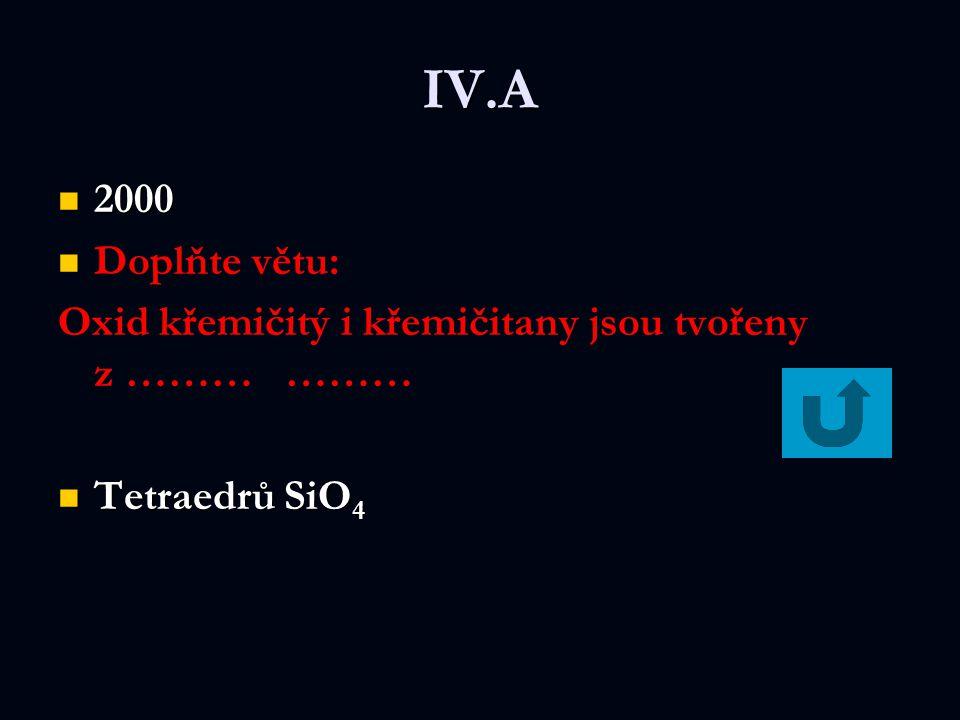 IV.A 2000 2000 Doplňte větu: Oxid křemičitý i křemičitany jsou tvořeny z ……… ……… Tetraedrů SiO 4 Tetraedrů SiO 4