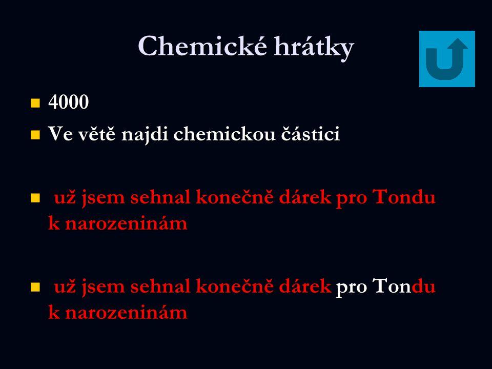 Chemické hrátky 4000 4000 Ve větě najdi chemickou částici Ve větě najdi chemickou částici už jsem sehnal konečně dárek pro Tondu k narozeninám už jsem sehnal konečně dárek pro Tondu k narozeninám