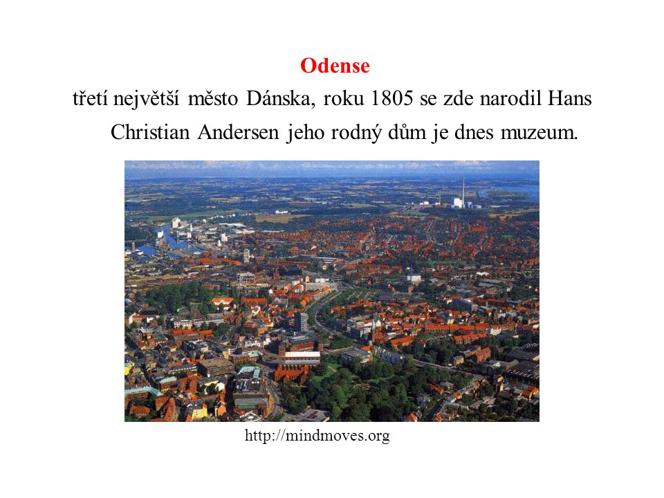 Odense třetí největší město Dánska, roku 1805 se zde narodil Hans Christian Andersen jeho rodný dům je dnes muzeum. http://mindmoves.org