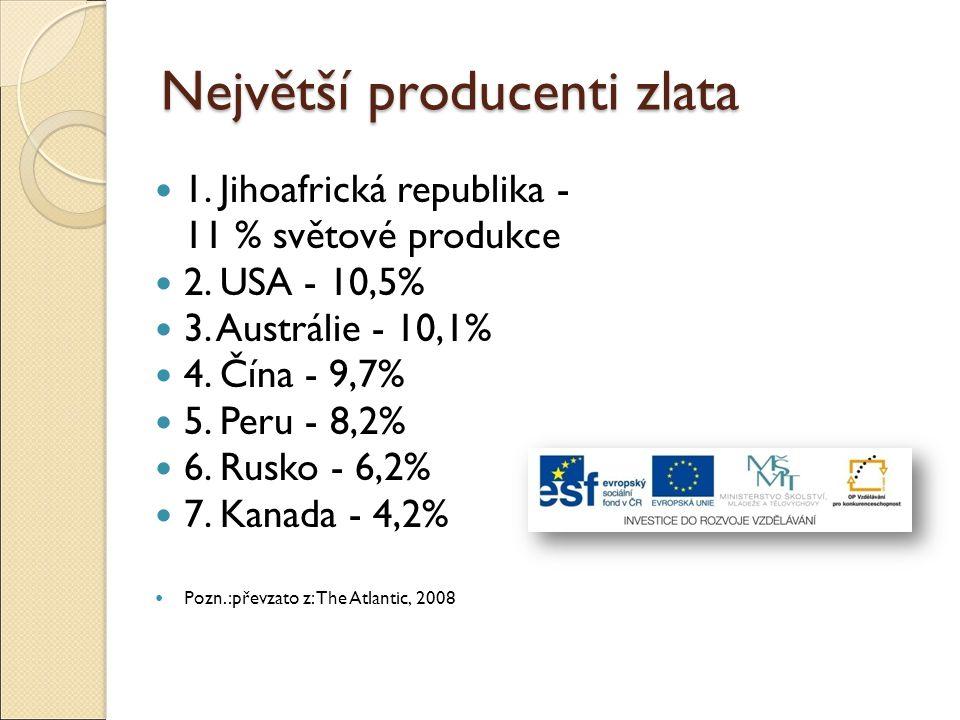 Největší producenti zlata 1. Jihoafrická republika - 11 % světové produkce 2. USA - 10,5% 3. Austrálie - 10,1% 4. Čína - 9,7% 5. Peru - 8,2% 6. Rusko