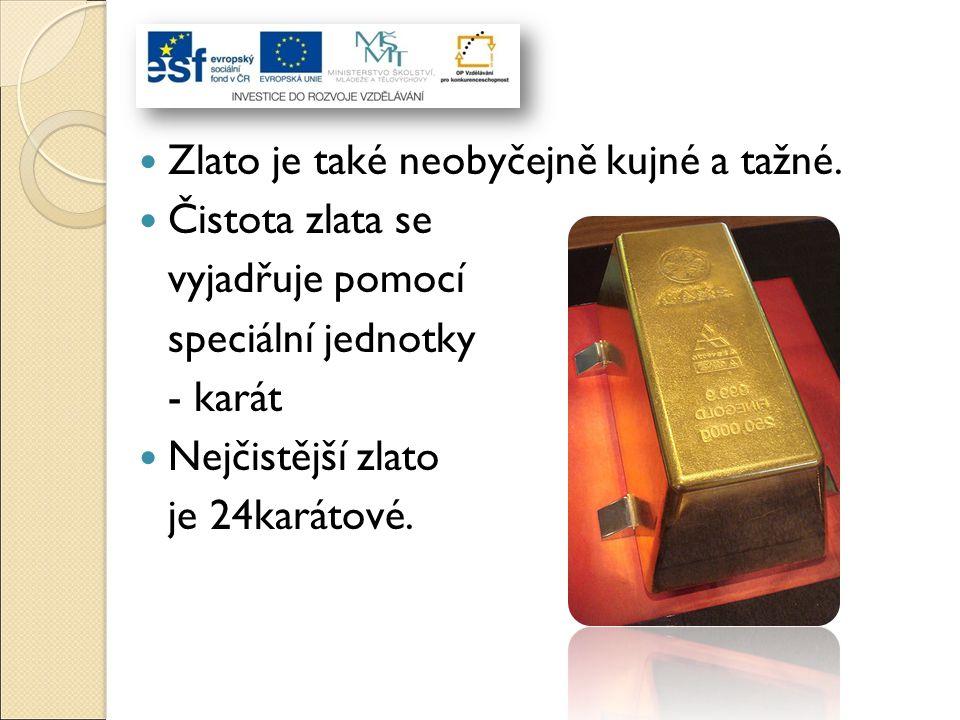 Zlato je také neobyčejně kujné a tažné. Čistota zlata se vyjadřuje pomocí speciální jednotky - karát Nejčistější zlato je 24karátové.