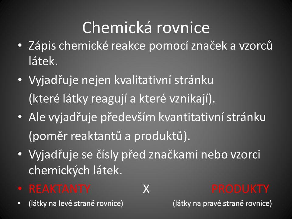 Chemická rovnice Zápis chemické reakce pomocí značek a vzorců látek. Vyjadřuje nejen kvalitativní stránku (které látky reagují a které vznikají). Ale