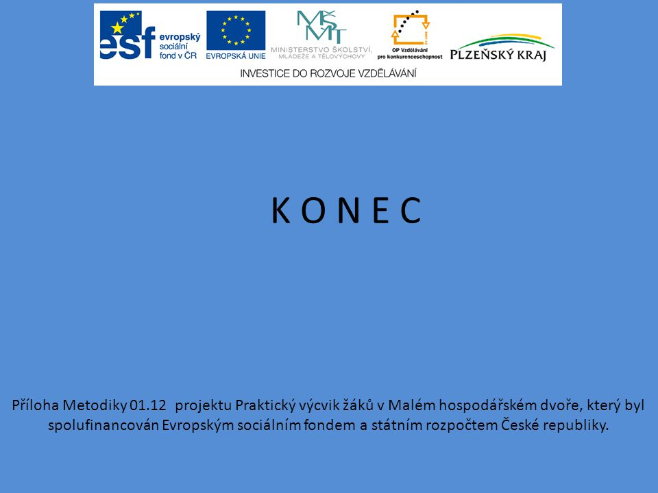 K O N E C Příloha Metodiky 01.12 projektu Praktický výcvik žáků v Malém hospodářském dvoře, který byl spolufinancován Evropským sociálním fondem a státním rozpočtem České republiky.