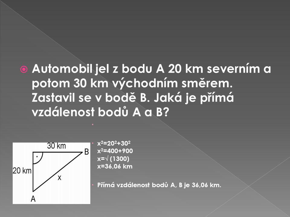 Automobil jel z bodu A 20 km severním a potom 30 km východním směrem. Zastavil se v bodě B. Jaká je přímá vzdálenost bodů A a B?   x 2 =20 2 +30 2