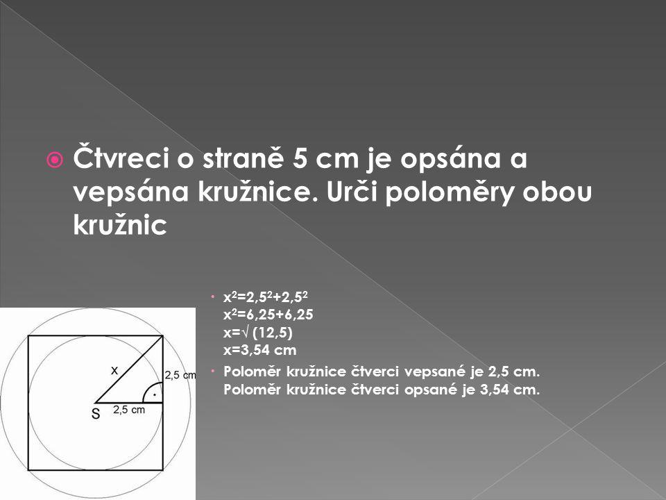  Čtvreci o straně 5 cm je opsána a vepsána kružnice. Urči poloměry obou kružnic  x 2 =2,5 2 +2,5 2 x 2 =6,25+6,25 x=√ (12,5) x=3,54 cm  Poloměr kru
