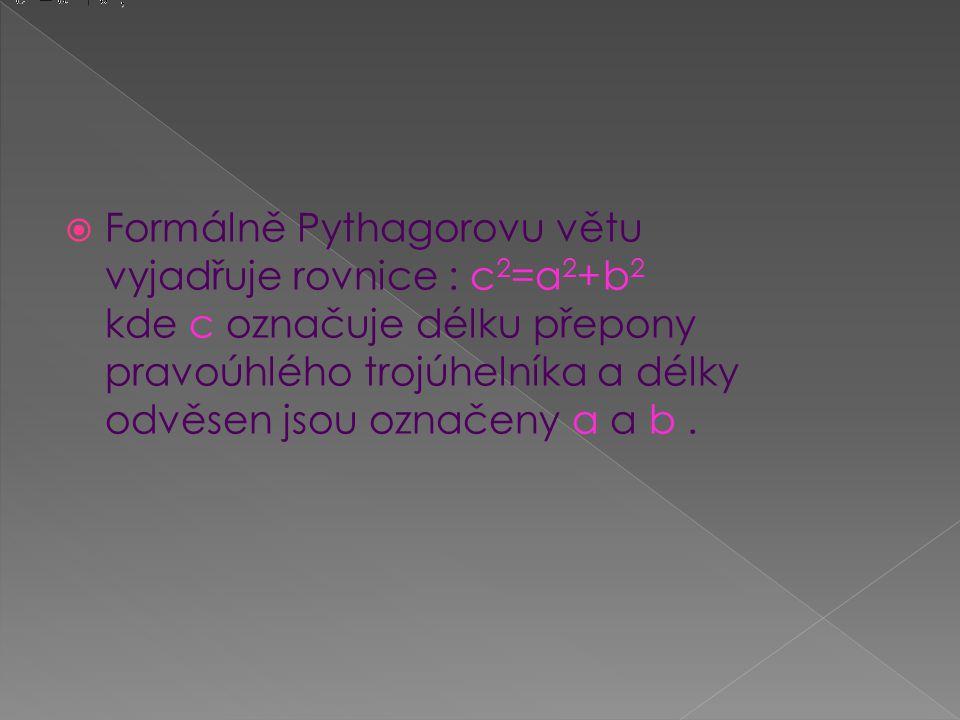  Formálně Pythagorovu větu vyjadřuje rovnice : c 2 =a 2 +b 2 kde c označuje délku přepony pravoúhlého trojúhelníka a délky odvěsen jsou označeny a a