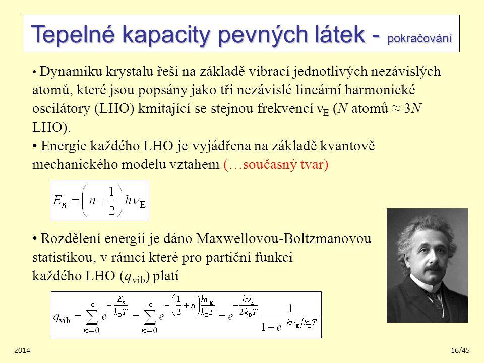 201416/45 Tepelné kapacity pevných látek - pokračování Dynamiku krystalu řeší na základě vibrací jednotlivých nezávislých atomů, které jsou popsány jako tři nezávislé lineární harmonické oscilátory (LHO) kmitající se stejnou frekvencí ν E (N atomů ≈ 3N LHO).