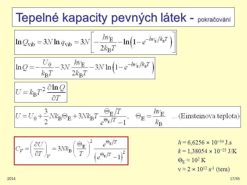 201417/45 Tepelné kapacity pevných látek - pokračování h = 6,6256  10  34 J.s k = 1,38054  10  23 J/K Θ E ≈ 10 2 K ν ≈ 2  10 12 s -1 (tera)