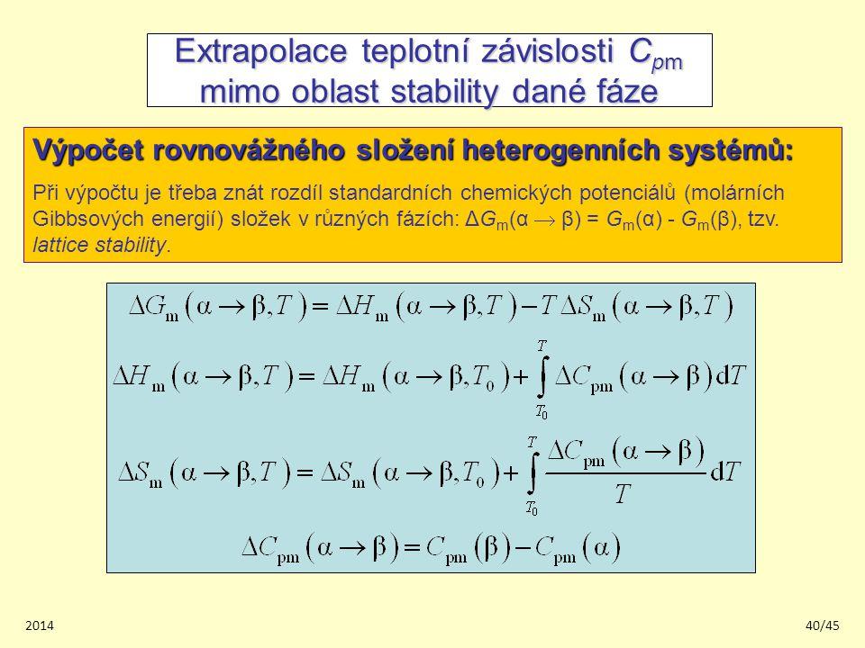 201440/45 Extrapolace teplotní závislosti C pm mimo oblast stability dané fáze Výpočet rovnovážného složení heterogenních systémů: Při výpočtu je třeba znát rozdíl standardních chemických potenciálů (molárních Gibbsových energií) složek v různých fázích: ΔG m (α  β) = G m (α) - G m (β), tzv.