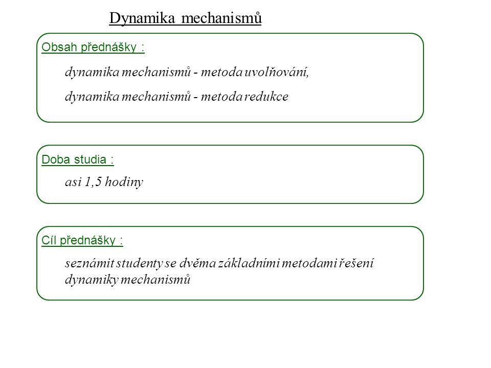 Dynamika mechanismů Dynamika I, 10. přednáška Obsah přednášky : dynamika mechanismů - metoda uvolňování, dynamika mechanismů - metoda redukce Doba stu